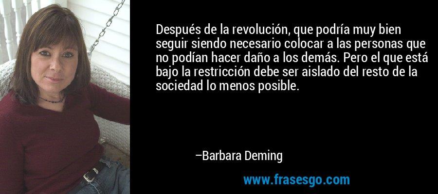Después de la revolución, que podría muy bien seguir siendo necesario colocar a las personas que no podían hacer daño a los demás. Pero el que está bajo la restricción debe ser aislado del resto de la sociedad lo menos posible. – Barbara Deming
