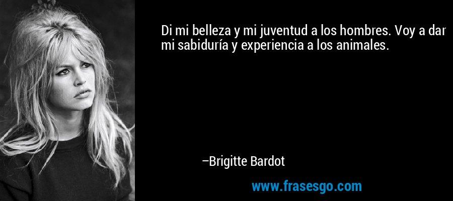 Di mi belleza y mi juventud a los hombres. Voy a dar mi sabiduría y experiencia a los animales. – Brigitte Bardot