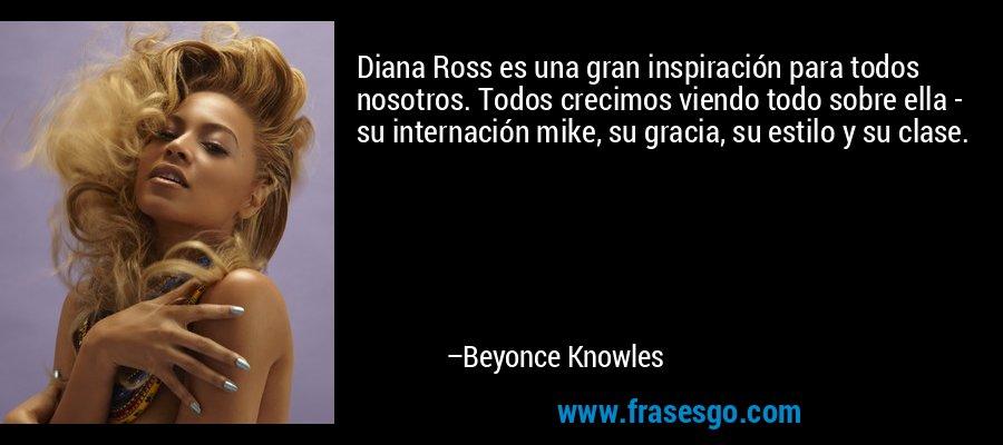 Diana Ross es una gran inspiración para todos nosotros. Todos crecimos viendo todo sobre ella - su internación mike, su gracia, su estilo y su clase. – Beyonce Knowles