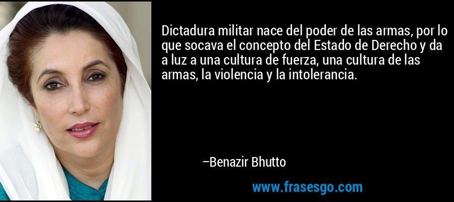 Dictadura militar nace del poder de las armas, por lo que socava el concepto del Estado de Derecho y da a luz a una cultura de fuerza, una cultura de las armas, la violencia y la intolerancia. – Benazir Bhutto
