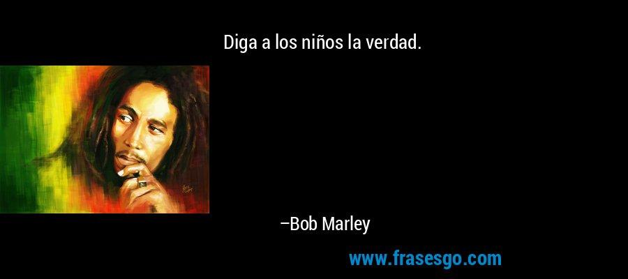 Diga a los niños la verdad. – Bob Marley