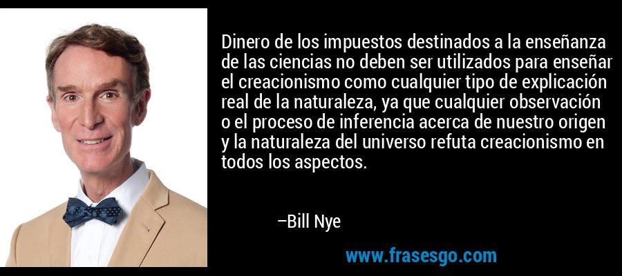 Dinero de los impuestos destinados a la enseñanza de las ciencias no deben ser utilizados para enseñar el creacionismo como cualquier tipo de explicación real de la naturaleza, ya que cualquier observación o el proceso de inferencia acerca de nuestro origen y la naturaleza del universo refuta creacionismo en todos los aspectos. – Bill Nye