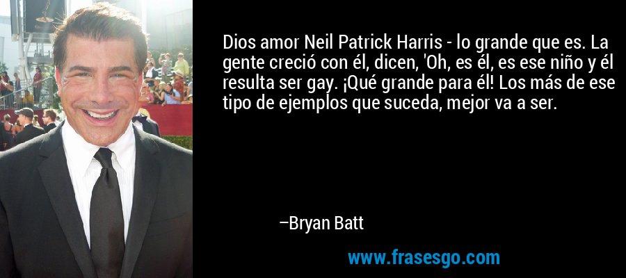 Dios amor Neil Patrick Harris - lo grande que es. La gente creció con él, dicen, 'Oh, es él, es ese niño y él resulta ser gay. ¡Qué grande para él! Los más de ese tipo de ejemplos que suceda, mejor va a ser. – Bryan Batt