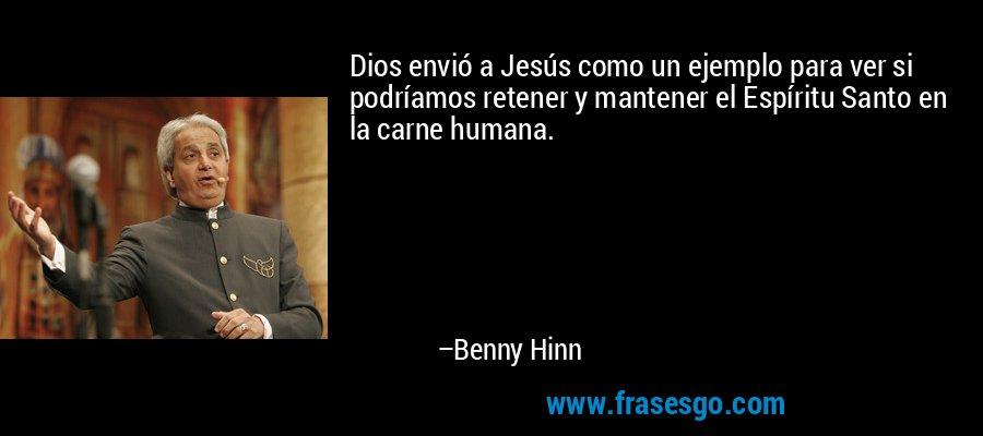 Dios envió a Jesús como un ejemplo para ver si podríamos retener y mantener el Espíritu Santo en la carne humana. – Benny Hinn