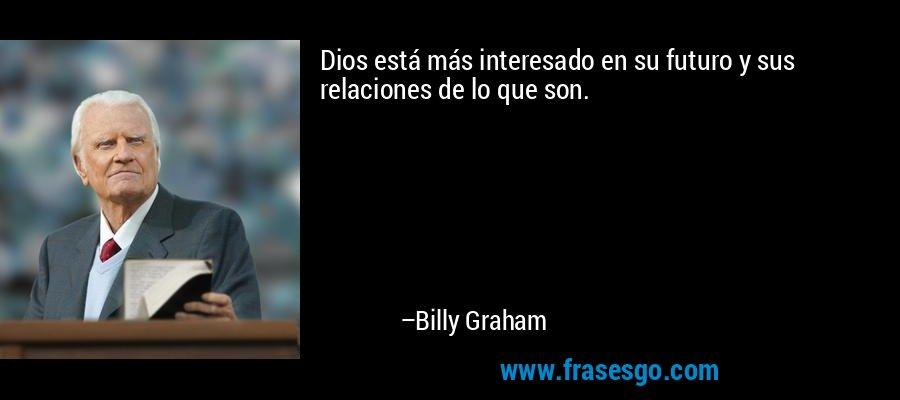 Dios está más interesado en su futuro y sus relaciones de lo que son. – Billy Graham