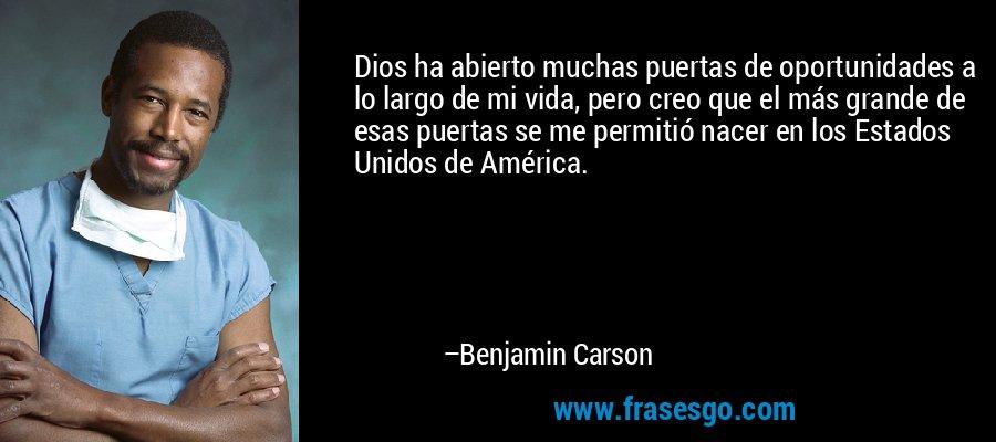 Dios ha abierto muchas puertas de oportunidades a lo largo de mi vida, pero creo que el más grande de esas puertas se me permitió nacer en los Estados Unidos de América. – Benjamin Carson