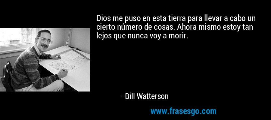 Dios me puso en esta tierra para llevar a cabo un cierto número de cosas. Ahora mismo estoy tan lejos que nunca voy a morir. – Bill Watterson