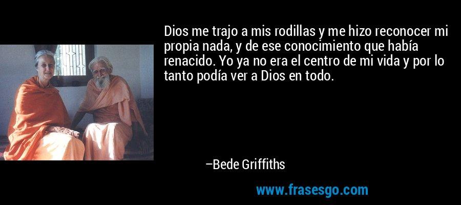 Dios me trajo a mis rodillas y me hizo reconocer mi propia nada, y de ese conocimiento que había renacido. Yo ya no era el centro de mi vida y por lo tanto podía ver a Dios en todo. – Bede Griffiths