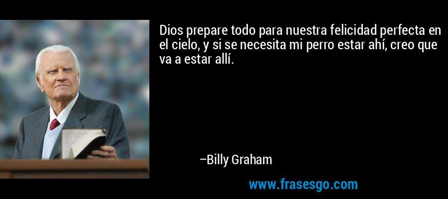 Dios prepare todo para nuestra felicidad perfecta en el cielo, y si se necesita mi perro estar ahí, creo que va a estar allí. – Billy Graham