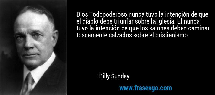 Dios Todopoderoso nunca tuvo la intención de que el diablo debe triunfar sobre la Iglesia. Él nunca tuvo la intención de que los salones deben caminar toscamente calzados sobre el cristianismo. – Billy Sunday