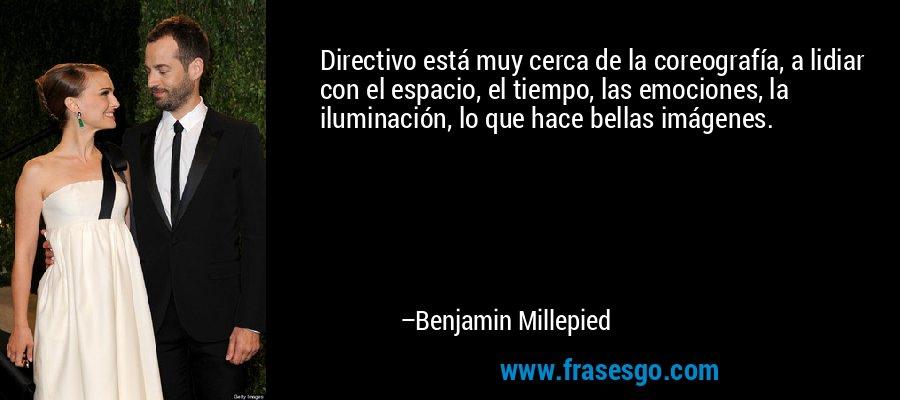 Directivo está muy cerca de la coreografía, a lidiar con el espacio, el tiempo, las emociones, la iluminación, lo que hace bellas imágenes. – Benjamin Millepied