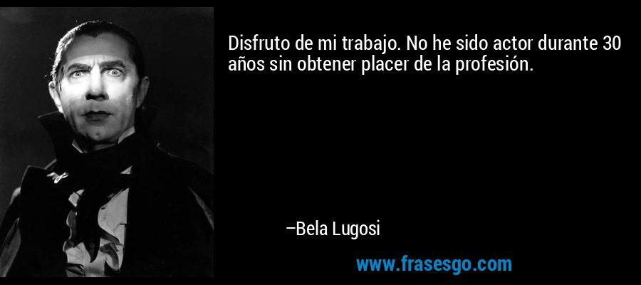 Disfruto de mi trabajo. No he sido actor durante 30 años sin obtener placer de la profesión. – Bela Lugosi