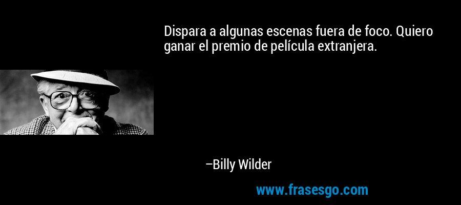 Dispara a algunas escenas fuera de foco. Quiero ganar el premio de película extranjera. – Billy Wilder
