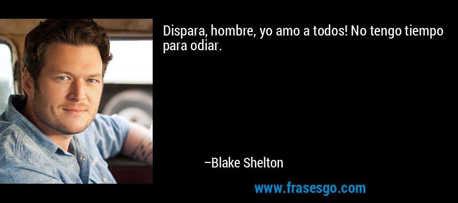 Dispara, hombre, yo amo a todos! No tengo tiempo para odiar. – Blake Shelton