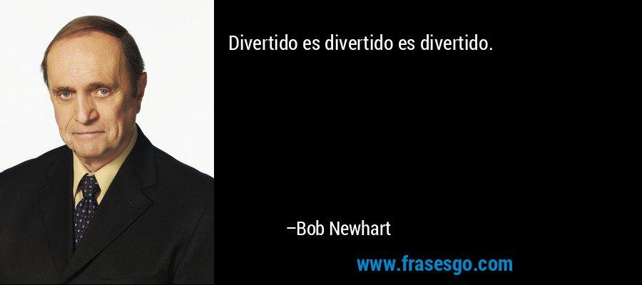 Divertido es divertido es divertido. – Bob Newhart