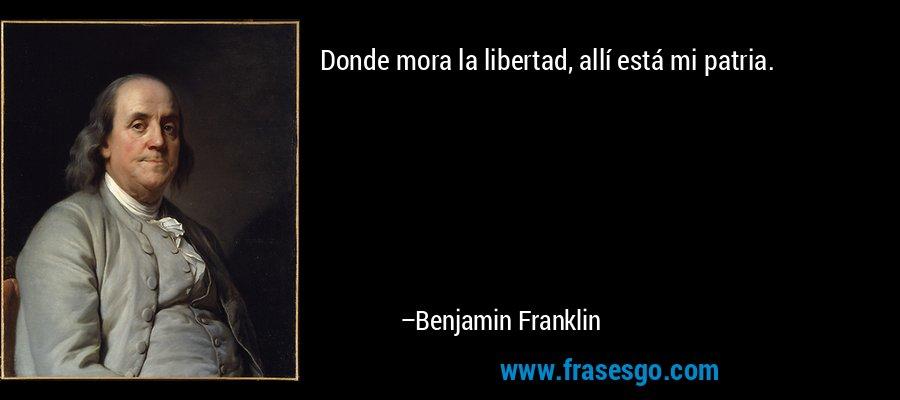 Donde mora la libertad, allí está mi patria. – Benjamin Franklin