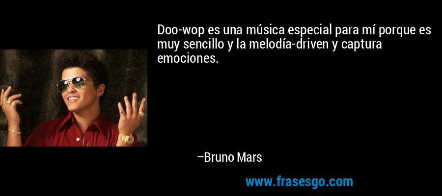 Doo-wop es una música especial para mí porque es muy sencillo y la melodía-driven y captura emociones. – Bruno Mars