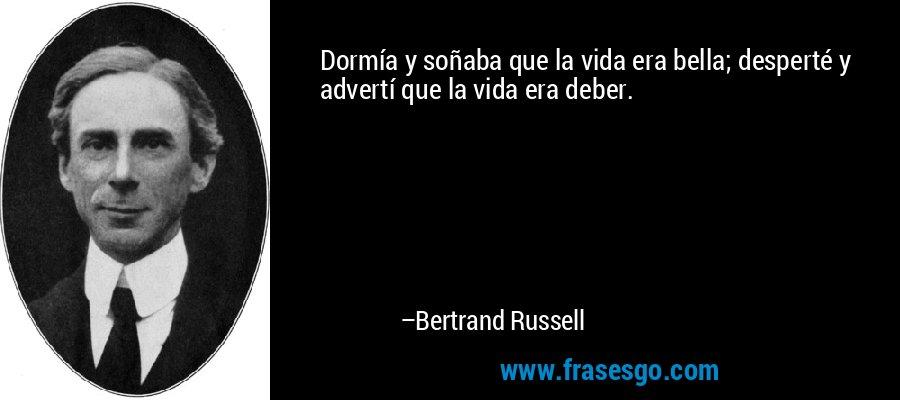Dormía y soñaba que la vida era bella; desperté y advertí que la vida era deber. – Bertrand Russell