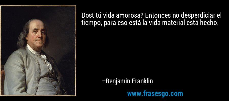 Dost tú vida amorosa? Entonces no desperdiciar el tiempo, para eso está la vida material está hecho. – Benjamin Franklin