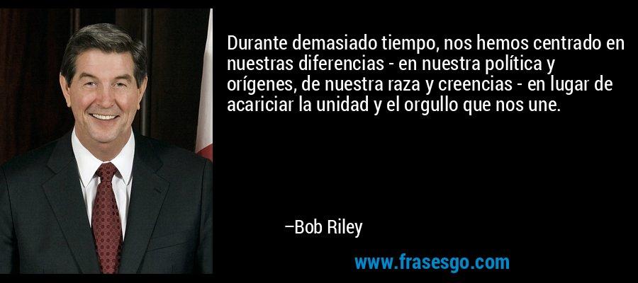 Durante demasiado tiempo, nos hemos centrado en nuestras diferencias - en nuestra política y orígenes, de nuestra raza y creencias - en lugar de acariciar la unidad y el orgullo que nos une. – Bob Riley