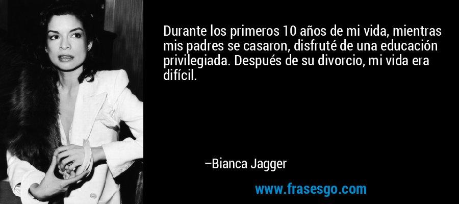 Durante los primeros 10 años de mi vida, mientras mis padres se casaron, disfruté de una educación privilegiada. Después de su divorcio, mi vida era difícil. – Bianca Jagger