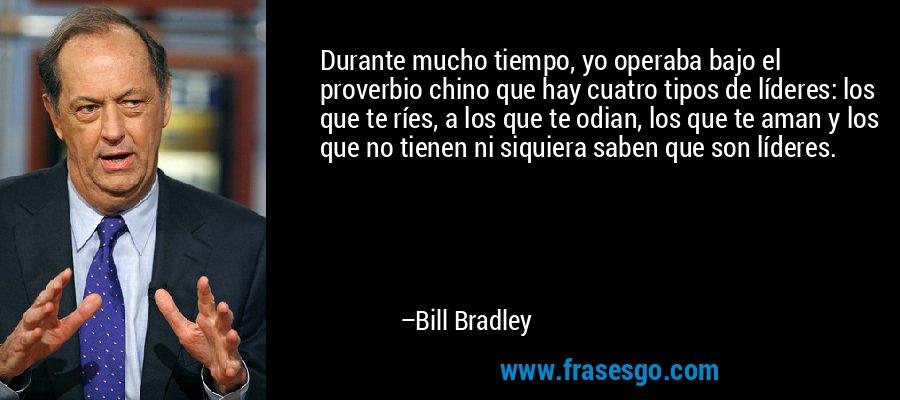 Durante mucho tiempo, yo operaba bajo el proverbio chino que hay cuatro tipos de líderes: los que te ríes, a los que te odian, los que te aman y los que no tienen ni siquiera saben que son líderes. – Bill Bradley
