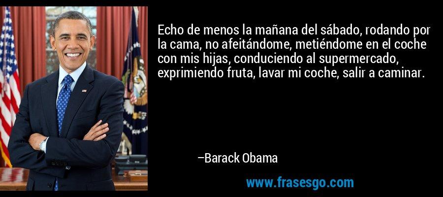 Echo de menos la mañana del sábado, rodando por la cama, no afeitándome, metiéndome en el coche con mis hijas, conduciendo al supermercado, exprimiendo fruta, lavar mi coche, salir a caminar. – Barack Obama