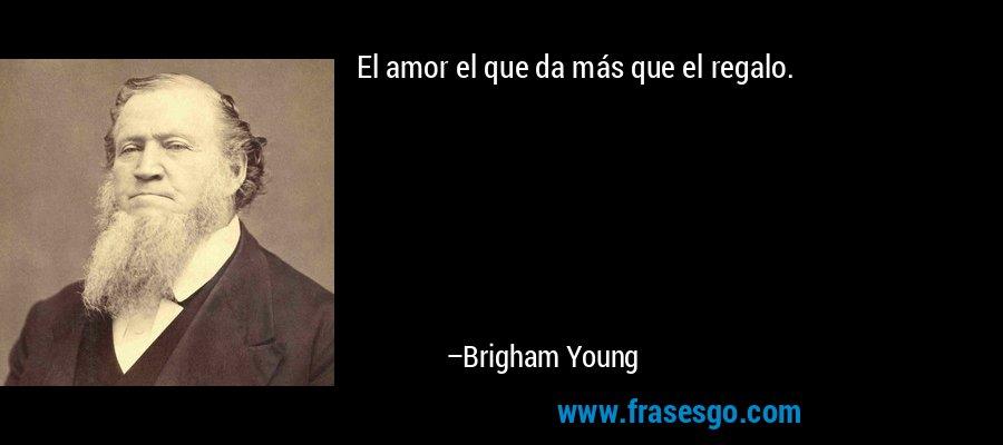 El amor el que da más que el regalo. – Brigham Young