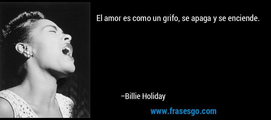 El amor es como un grifo, se apaga y se enciende. – Billie Holiday