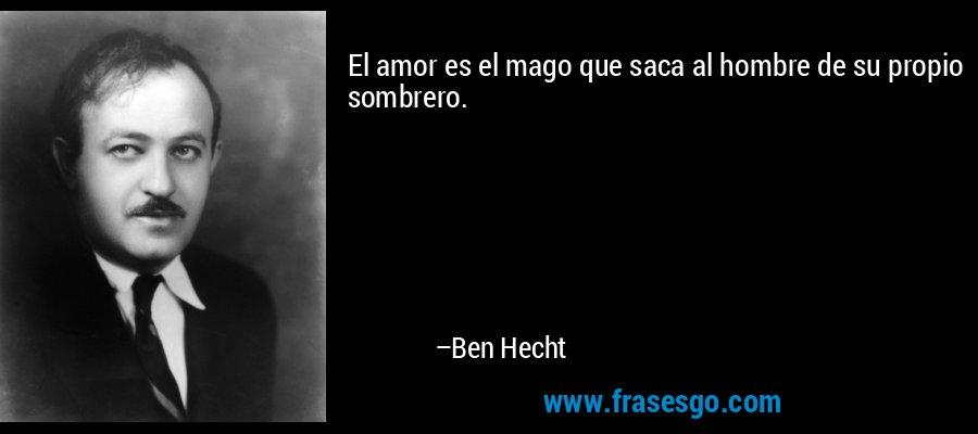 El amor es el mago que saca al hombre de su propio sombrero. – Ben Hecht