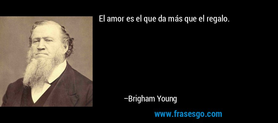 El amor es el que da más que el regalo. – Brigham Young