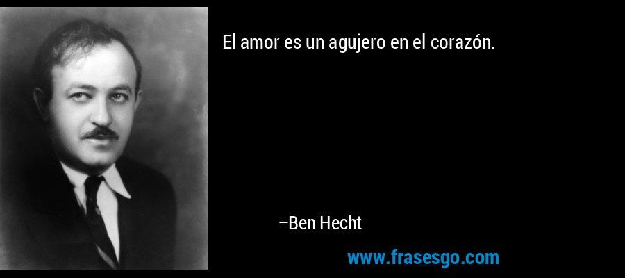 El amor es un agujero en el corazón. – Ben Hecht