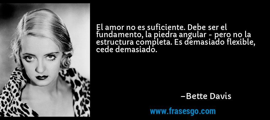 El amor no es suficiente. Debe ser el fundamento, la piedra angular - pero no la estructura completa. Es demasiado flexible, cede demasiado. – Bette Davis