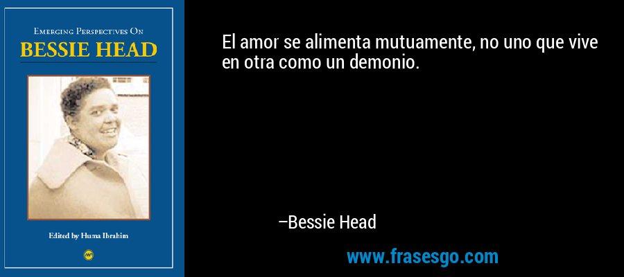 El amor se alimenta mutuamente, no uno que vive en otra como un demonio. – Bessie Head