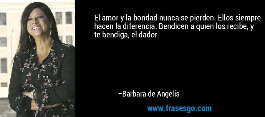El amor y la bondad nunca se pierden. Ellos siempre hacen la diferencia. Bendicen a quien los recibe, y te bendiga, el dador. – Barbara de Angelis