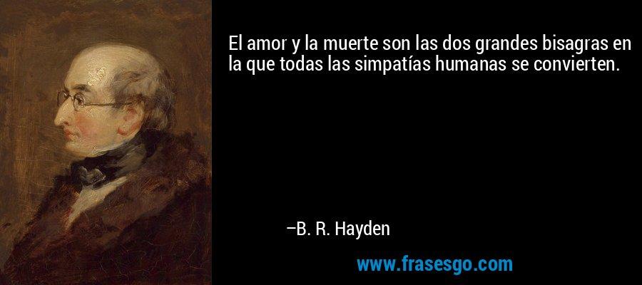 El amor y la muerte son las dos grandes bisagras en la que todas las simpatías humanas se convierten. – B. R. Hayden