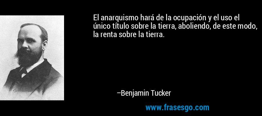 El anarquismo hará de la ocupación y el uso el único título sobre la tierra, aboliendo, de este modo, la renta sobre la tierra. – Benjamin Tucker