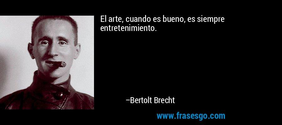 El arte, cuando es bueno, es siempre entretenimiento. – Bertolt Brecht