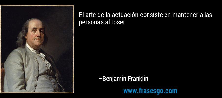 El arte de la actuación consiste en mantener a las personas al toser. – Benjamin Franklin