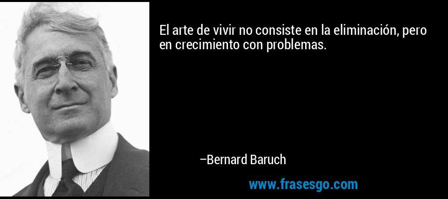El arte de vivir no consiste en la eliminación, pero en crecimiento con problemas. – Bernard Baruch