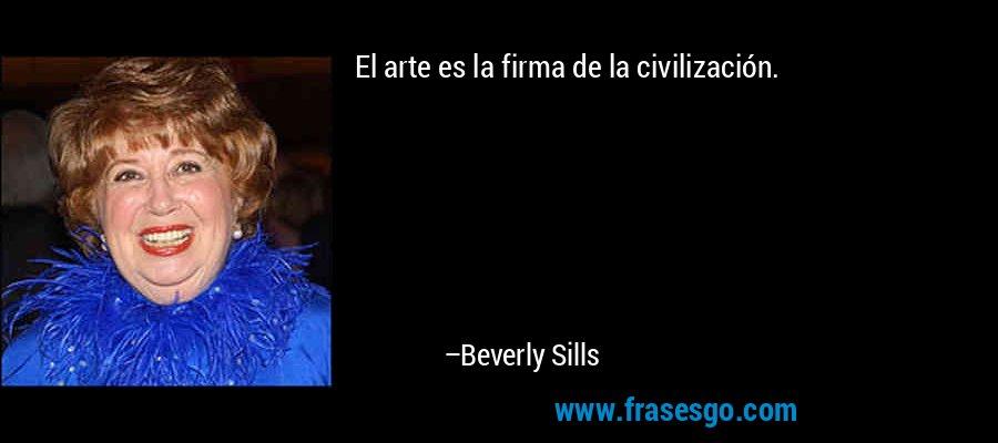 El arte es la firma de la civilización. – Beverly Sills