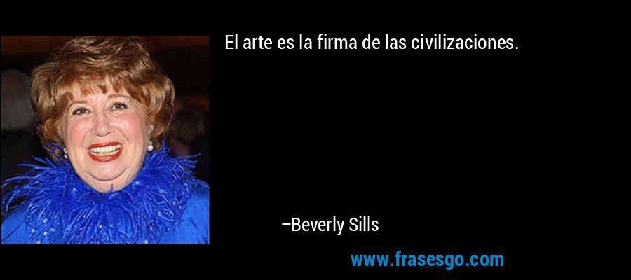 El arte es la firma de las civilizaciones. – Beverly Sills