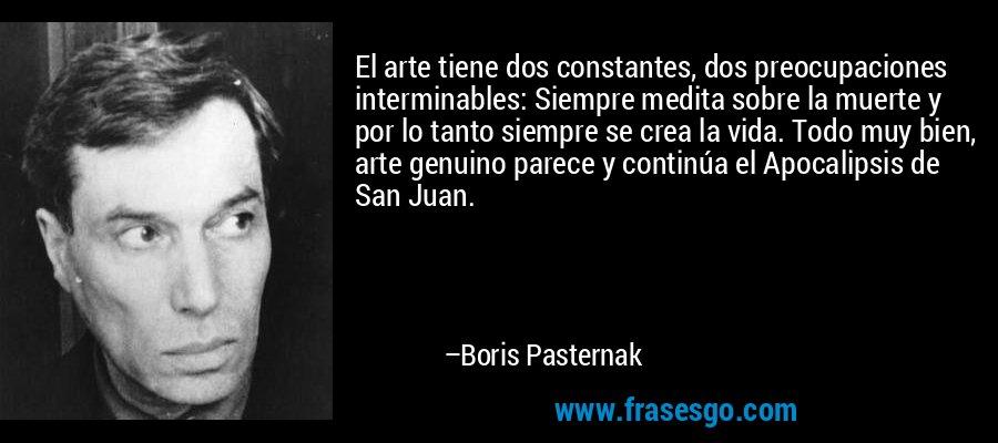 El arte tiene dos constantes, dos preocupaciones interminables: Siempre medita sobre la muerte y por lo tanto siempre se crea la vida. Todo muy bien, arte genuino parece y continúa el Apocalipsis de San Juan. – Boris Pasternak