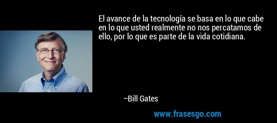 El avance de la tecnología se basa en lo que cabe en lo que usted realmente no nos percatamos de ello, por lo que es parte de la vida cotidiana. – Bill Gates