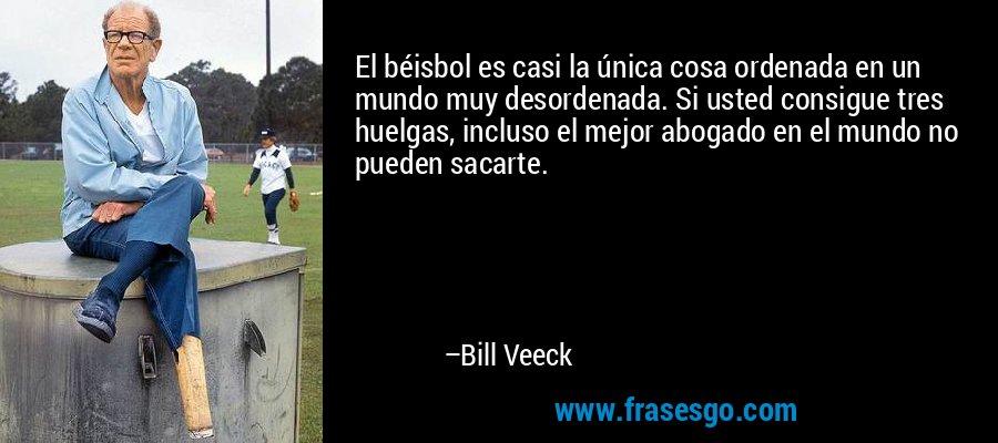 El béisbol es casi la única cosa ordenada en un mundo muy desordenada. Si usted consigue tres huelgas, incluso el mejor abogado en el mundo no pueden sacarte. – Bill Veeck