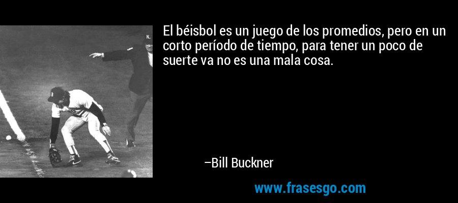El béisbol es un juego de los promedios, pero en un corto período de tiempo, para tener un poco de suerte va no es una mala cosa. – Bill Buckner