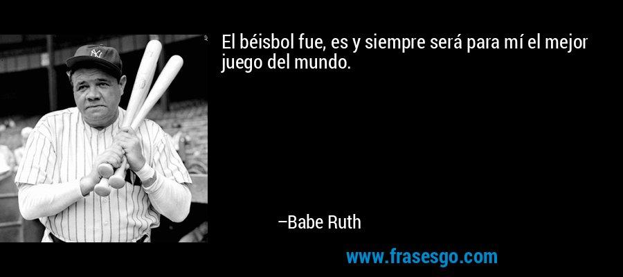 El béisbol fue, es y siempre será para mí el mejor juego del mundo. – Babe Ruth