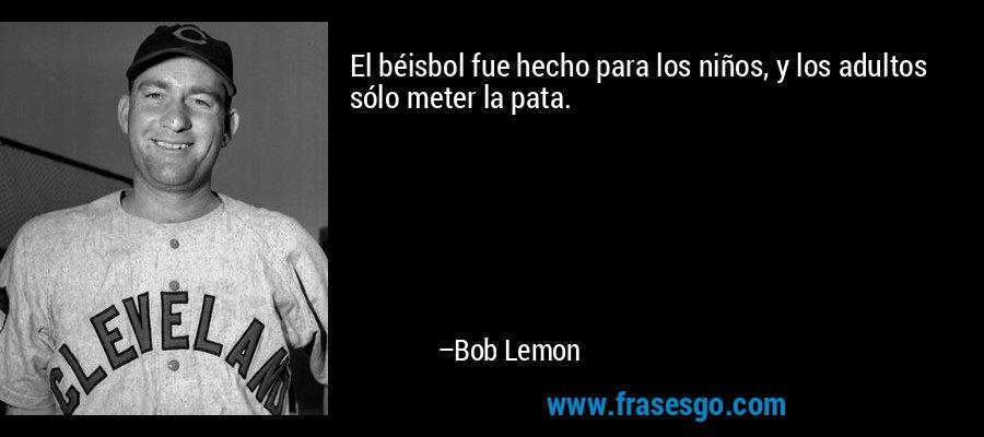 El béisbol fue hecho para los niños, y los adultos sólo meter la pata. – Bob Lemon