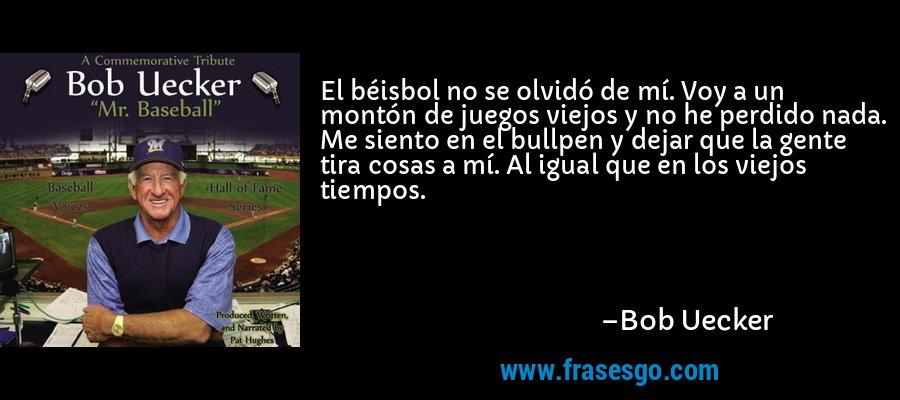 El béisbol no se olvidó de mí. Voy a un montón de juegos viejos y no he perdido nada. Me siento en el bullpen y dejar que la gente tira cosas a mí. Al igual que en los viejos tiempos. – Bob Uecker
