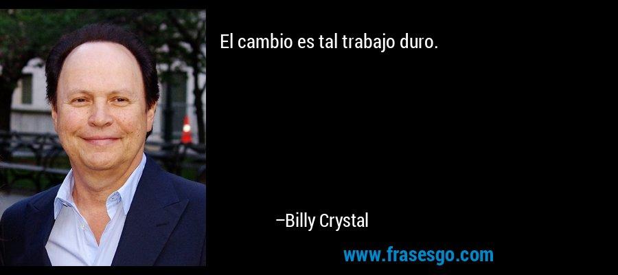 El cambio es tal trabajo duro. – Billy Crystal